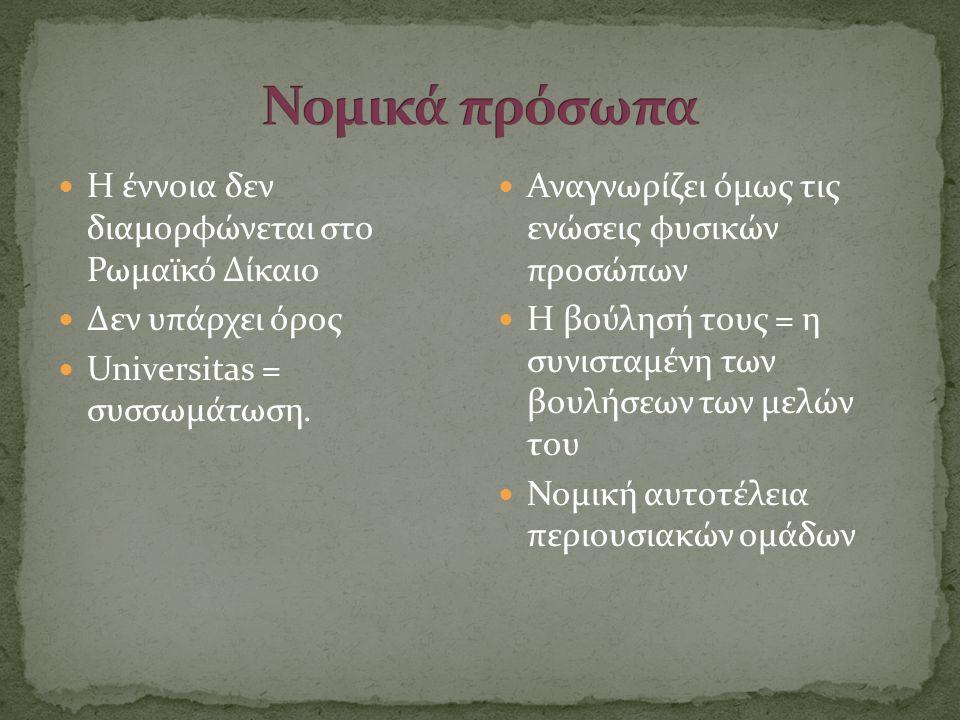 Νομικά πρόσωπα Η έννοια δεν διαμορφώνεται στο Ρωμαϊκό Δίκαιο
