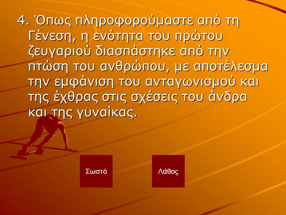 4. Όπως πληροφορούμαστε από τη Γένεση, η ενότητα του πρώτου ζευγαριού διασπάστηκε από την πτώση του ανθρώπου, με αποτέλεσμα την εμφάνιση του ανταγωνισμού και της έχθρας στις σχέσεις του άνδρα και της γυναίκας.