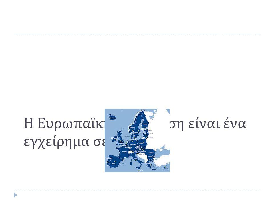 Η Ευρωπαϊκή ενοποίηση είναι ένα εγχείρημα σε εξέλιξη....