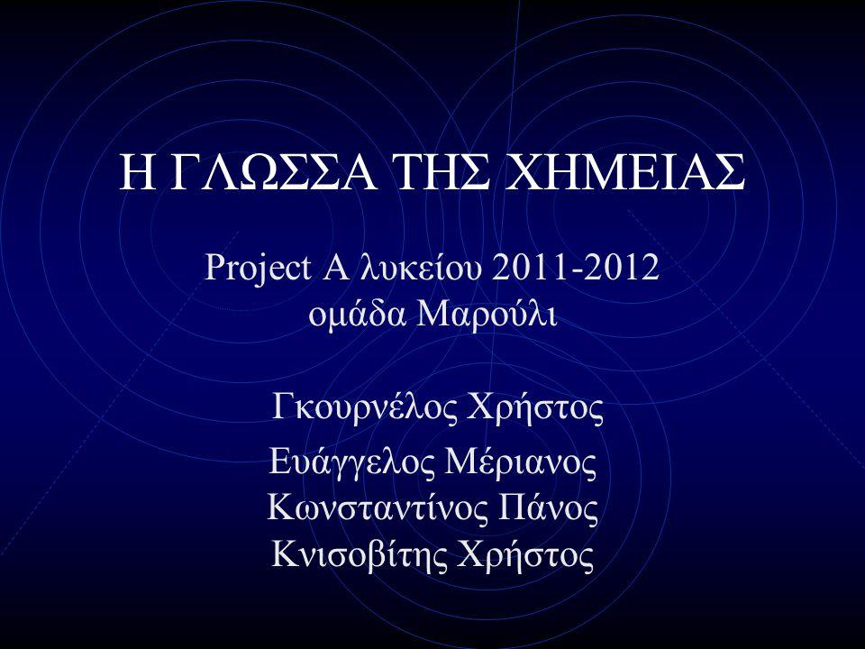 Η ΓΛΩΣΣΑ ΤΗΣ ΧΗΜΕΙΑΣ Project A λυκείου 2011-2012 ομάδα Μαρούλι Γκουρνέλος Χρήστος.
