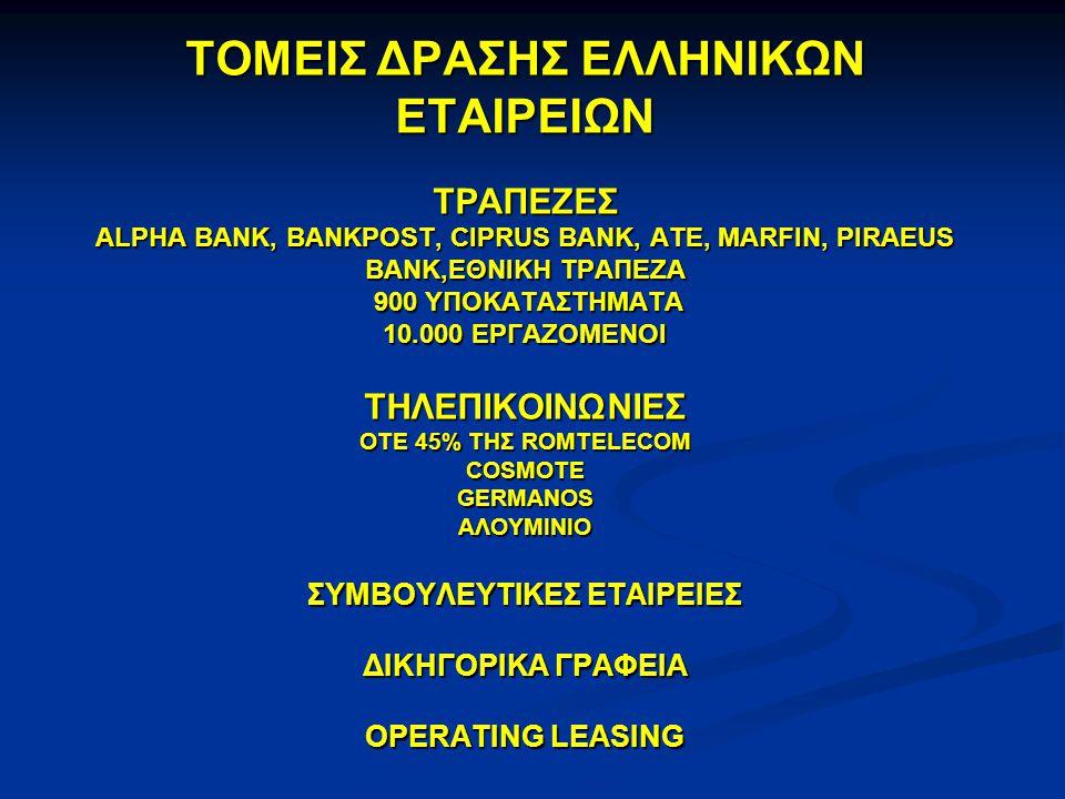 ΤΟΜΕΙΣ ΔΡΑΣΗΣ ΕΛΛΗΝΙΚΩΝ ΕΤΑΙΡΕΙΩΝ ΤΡΑΠΕΖΕΣ ALPHA BANK, BANKPOST, CIPRUS BANK, ATE, MARFIN, PIRAEUS BANK,ΕΘΝΙΚΗ ΤΡΑΠΕΖΑ 900 ΥΠΟΚΑΤΑΣΤΗΜΑΤΑ 10.000 ΕΡΓΑΖΟΜΕΝΟΙ ΤΗΛΕΠΙΚΟΙΝΩΝΙΕΣ OTE 45% THΣ ROMTELECOM COSMOTE GERMANOS ΑΛΟΥΜΙΝΙΟ ΣΥΜΒΟΥΛΕΥΤΙΚΕΣ ΕΤΑΙΡΕΙΕΣ ΔΙΚΗΓΟΡΙΚΑ ΓΡΑΦΕΙΑ OPERATING LEASING