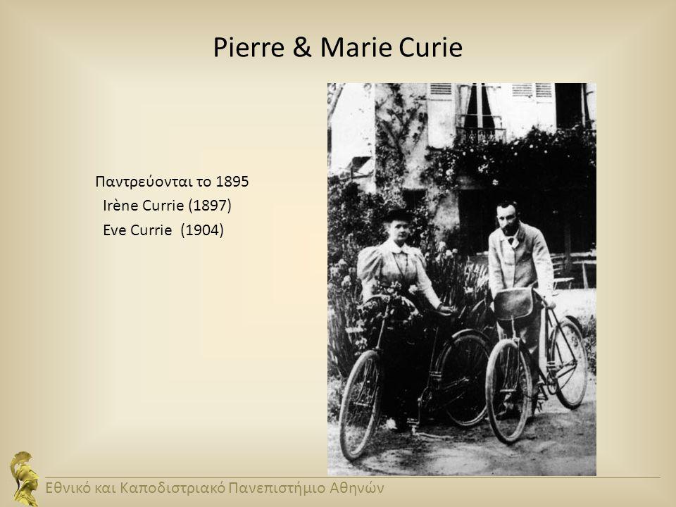 Pierre & Marie Curie Παντρεύονται το 1895 Irène Currie (1897) Eve Currie (1904) Εθνικό και Καποδιστριακό Πανεπιστήμιο Αθηνών.