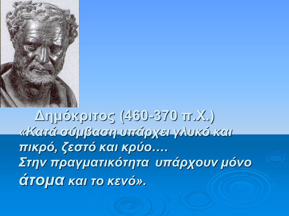 Δημόκριτος (460-370 π.Χ.) «Κατά σύμβαση υπάρχει γλυκό και πικρό, ζεστό και κρύο….