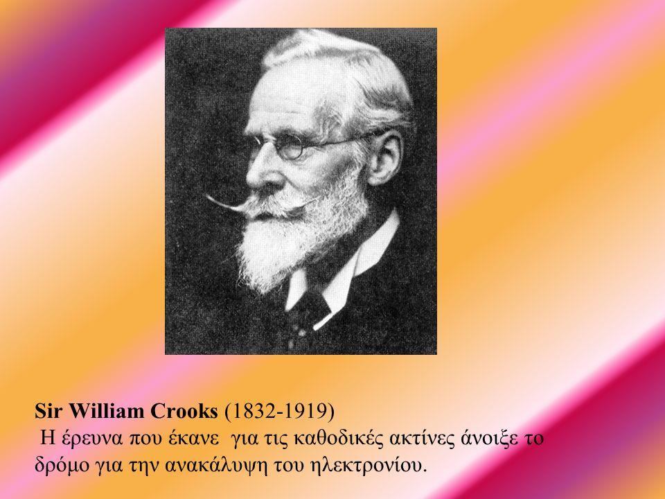 Sir William Crooks (1832-1919) Η έρευνα που έκανε για τις καθοδικές ακτίνες άνοιξε το δρόμο για την ανακάλυψη του ηλεκτρονίου.