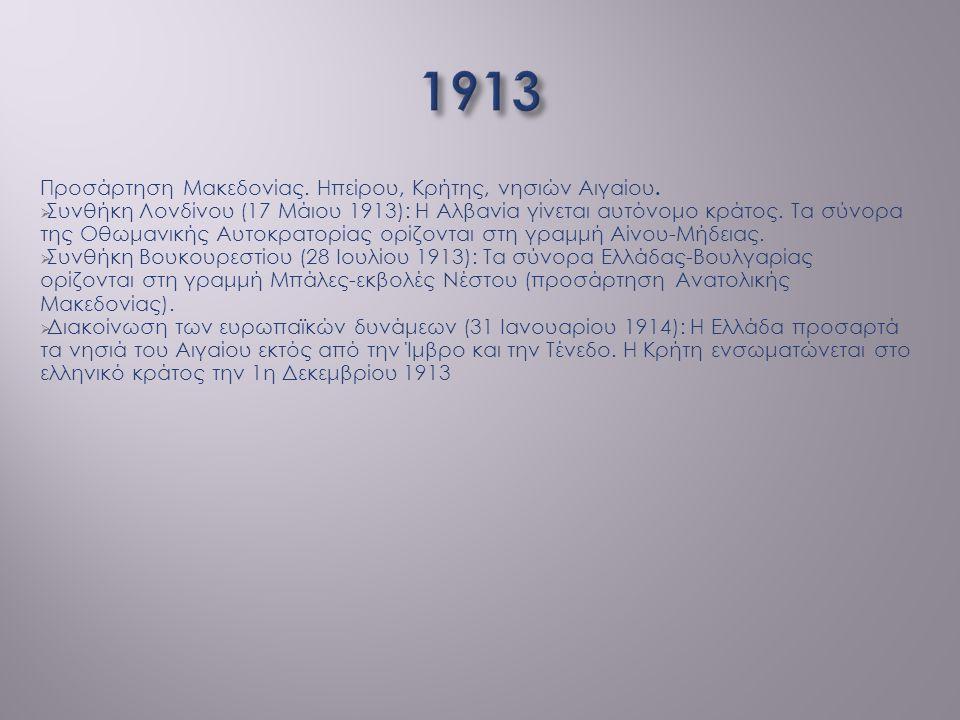 1913 Προσάρτηση Μακεδονίας. Ηπείρου, Κρήτης, νησιών Αιγαίου.