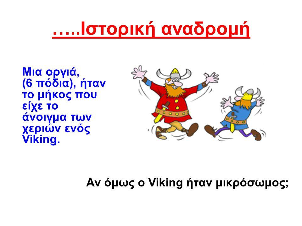 …..Ιστορική αναδρομή Μια οργιά, (6 πόδια), ήταν το μήκος που είχε το άνοιγμα των χεριών ενός Viking.