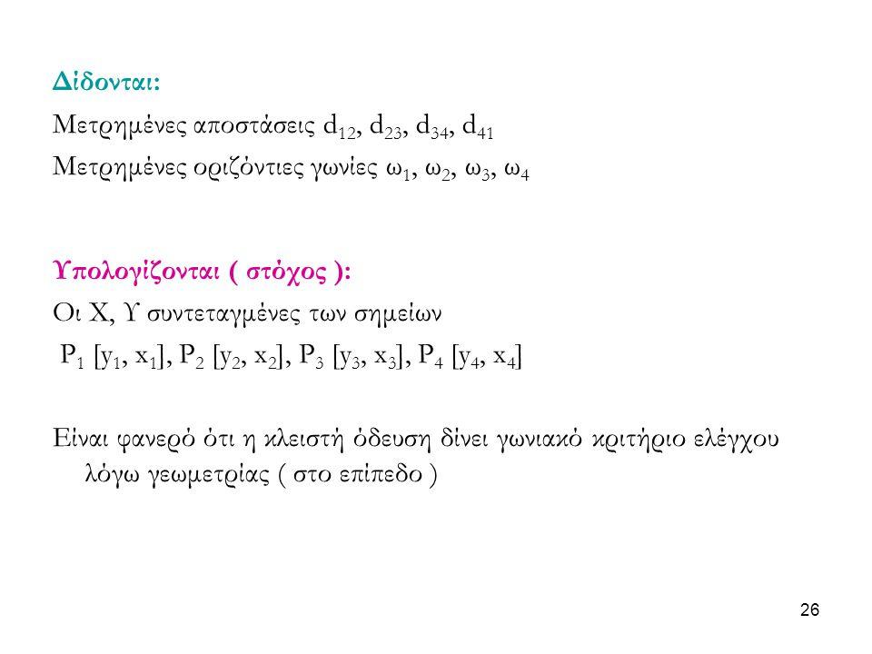 Δίδονται: Μετρημένες αποστάσεις d12, d23, d34, d41. Μετρημένες οριζόντιες γωνίες ω1, ω2, ω3, ω4. Υπολογίζονται ( στόχος ):