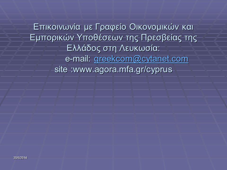 Επικοινωνία με Γραφείο Οικονομικών και Εμπορικών Υποθέσεων της Πρεσβείας της Ελλάδος στη Λευκωσία: e-mail: greekcom@cytanet.com site :www.agora.mfa.gr/cyprus