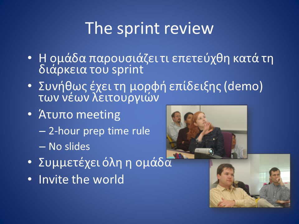 The sprint review Η ομάδα παρουσιάζει τι επετεύχθη κατά τη διάρκεια του sprint. Συνήθως έχει τη μορφή επίδειξης (demo) των νέων λειτουργιών.