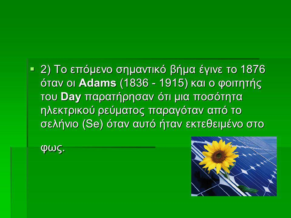 2) Το επόμενο σημαντικό βήμα έγινε το 1876 όταν οι Adams (1836 - 1915) και ο φοιτητής του Day παρατήρησαν ότι μια ποσότητα ηλεκτρικού ρεύματος παραγόταν από το σελήνιο (Se) όταν αυτό ήταν εκτεθειμένο στο φως.