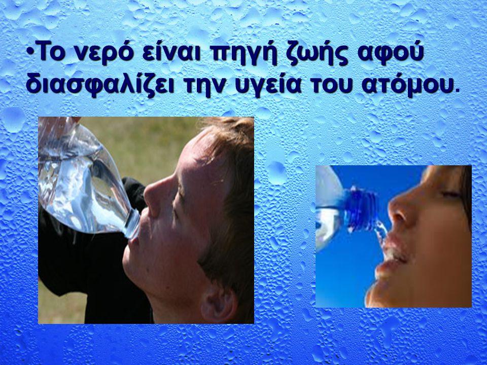 Το νερό είναι πηγή ζωής αφού διασφαλίζει την υγεία του ατόμου.