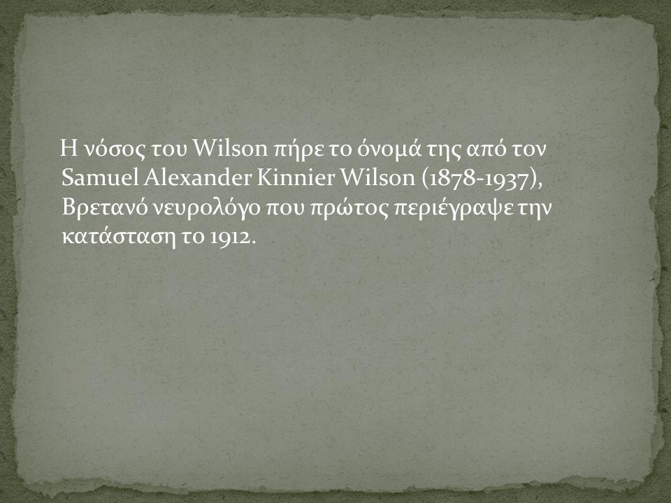 Η νόσος του Wilson πήρε το όνομά της από τον Samuel Alexander Kinnier Wilson (1878-1937), Βρετανό νευρολόγο που πρώτος περιέγραψε την κατάσταση το 1912.