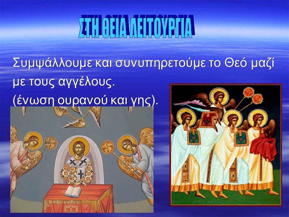 Συμψάλλουμε και συνυπηρετούμε το Θεό μαζί με τους αγγέλους.