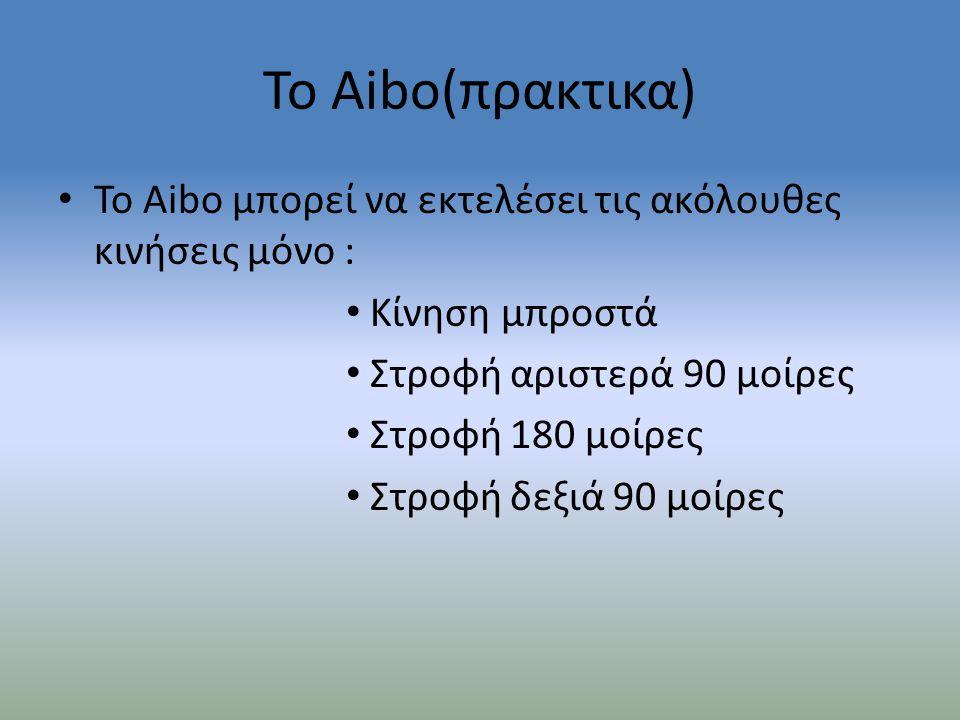 Το Aibo(πρακτικα) Το Aibo μπορεί να εκτελέσει τις ακόλουθες κινήσεις μόνο : Κίνηση μπροστά. Στροφή αριστερά 90 μοίρες.