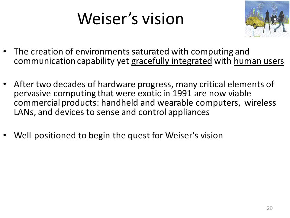 Weiser's vision The creation of environments saturated with computing and communication capability yet gracefully integrated with human users.