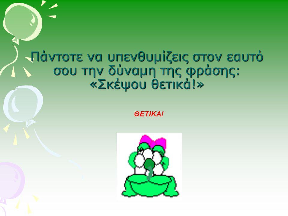 Πάντοτε να υπενθυμίζεις στον εαυτό σου την δύναμη της φράσης: «Σκέψου θετικά!»