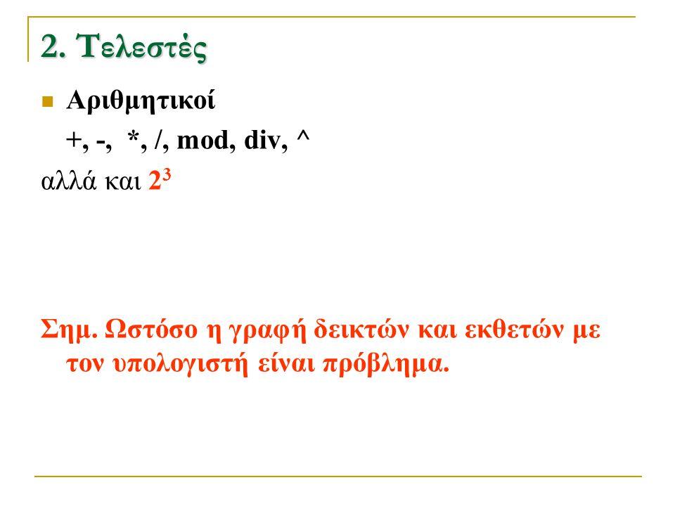 2. Τελεστές Αριθμητικοί +, -, *, /, mod, div, ^ αλλά και 23