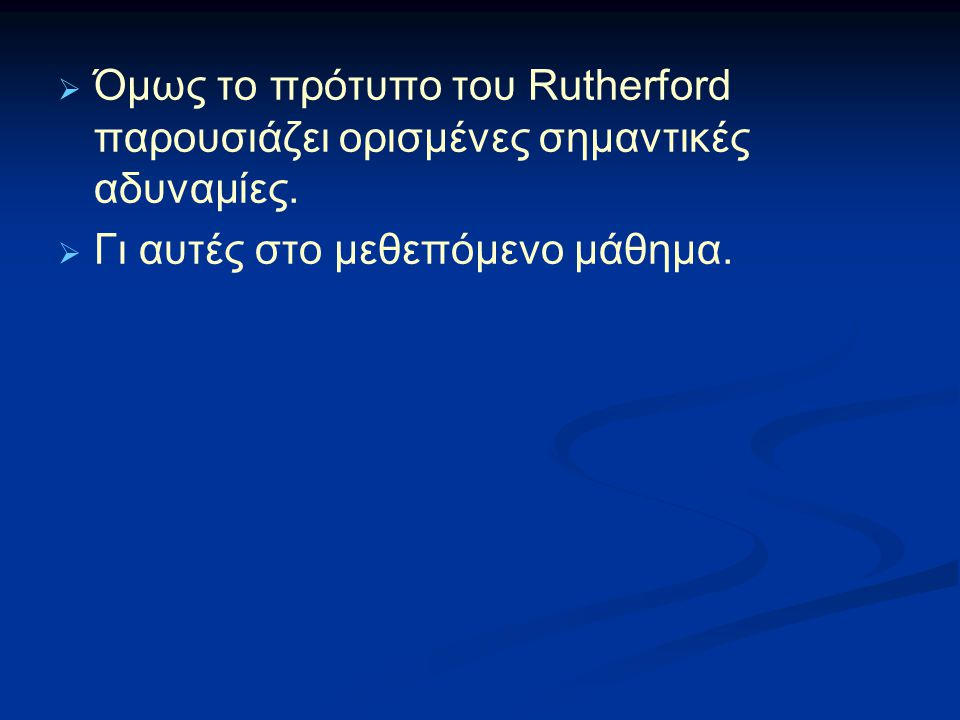 Όμως το πρότυπο του Rutherford παρουσιάζει ορισμένες σημαντικές αδυναμίες.