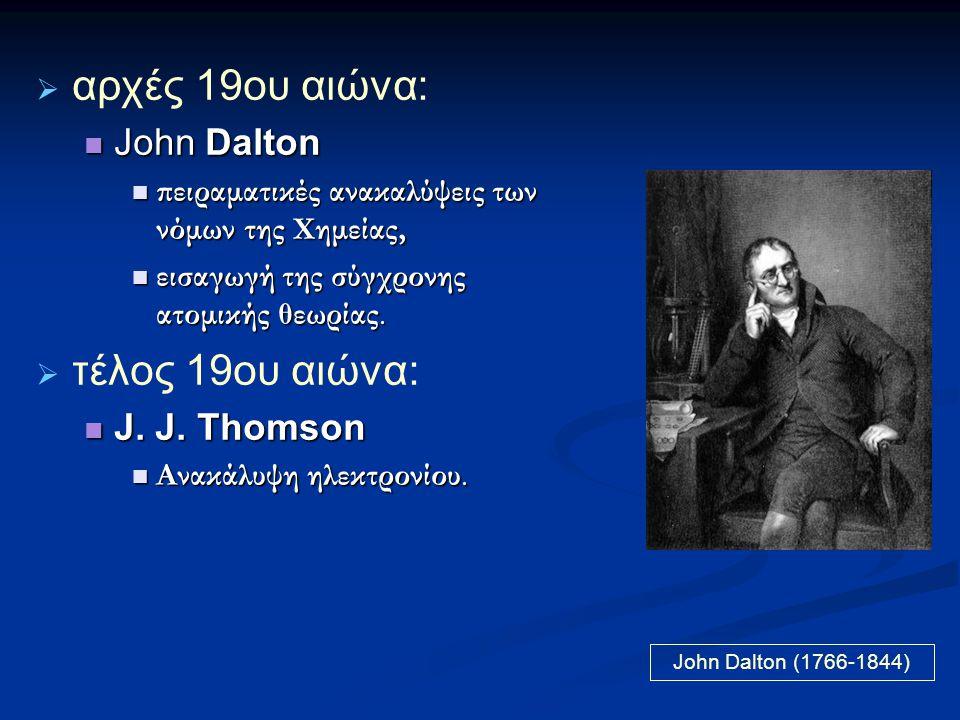 αρχές 19ου αιώνα: τέλος 19ου αιώνα: John Dalton J. J. Thomson