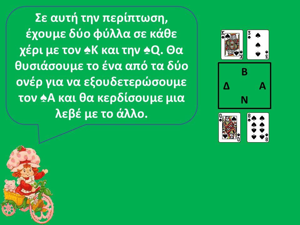 Σε αυτή την περίπτωση, έχουμε δύο φύλλα σε κάθε χέρι με τον ♠Κ και την ♠Q. Θα θυσιάσουμε το ένα από τα δύο ονέρ για να εξουδετερώσουμε τον ♠Α και θα κερδίσουμε μια λεβέ με το άλλο.