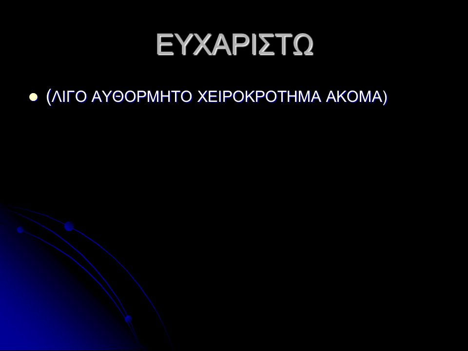 ΕΥΧΑΡΙΣΤΩ (ΛΙΓΟ ΑΥΘΟΡΜΗΤΟ ΧΕΙΡΟΚΡΟΤΗΜΑ ΑΚΟΜΑ)