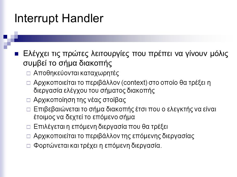 Interrupt Handler Ελέγχει τις πρώτες λειτουργίες που πρέπει να γίνουν μόλις συμβεί το σήμα διακοπής.