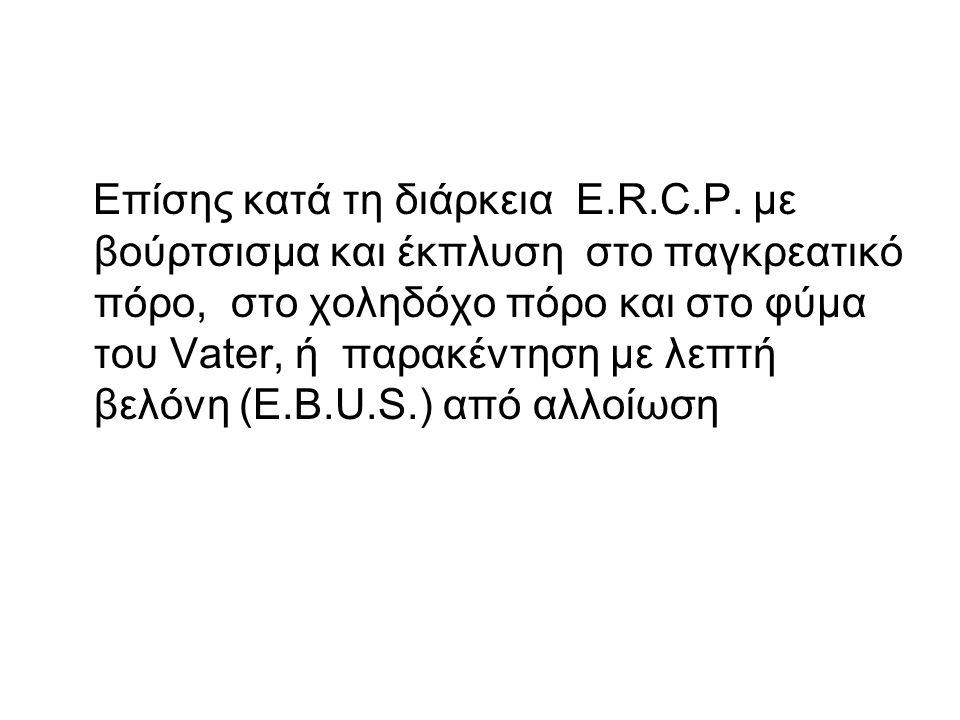 Επίσης κατά τη διάρκεια E. R. C. P