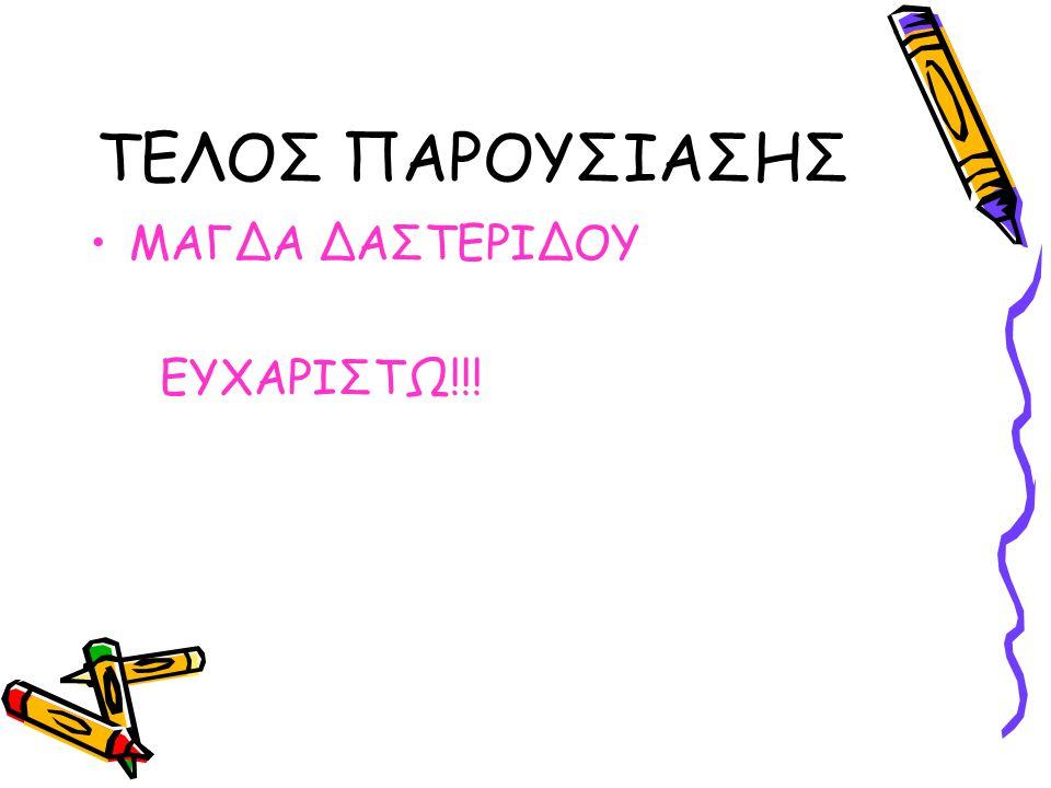 ΤΕΛΟΣ ΠΑΡΟΥΣΙΑΣΗΣ ΜΑΓΔΑ ΔΑΣΤΕΡΙΔΟΥ ΕΥΧΑΡΙΣΤΩ!!!