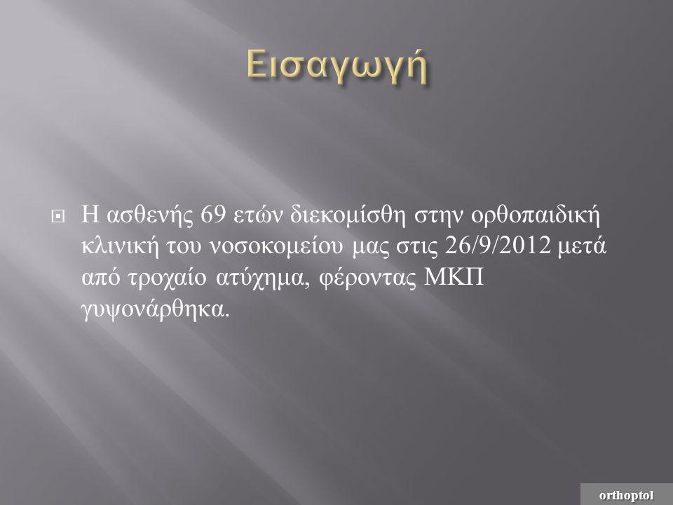 Eισαγωγή Η ασθενής 69 ετών διεκομίσθη στην ορθοπαιδική κλινική του νοσοκομείου μας στις 26/9/2012 μετά από τροχαίο ατύχημα, φέροντας ΜΚΠ γυψονάρθηκα.
