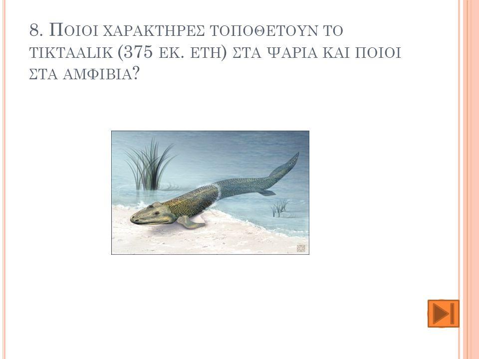 8. Ποιοι χαρακτηρες τοποθετουν το tiktaalik (375 εκ