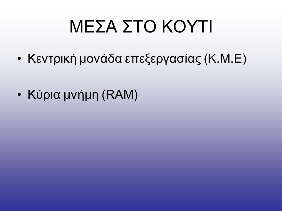 ΜΕΣΑ ΣΤΟ ΚΟΥΤΙ Κεντρική μονάδα επεξεργασίας (Κ.Μ.Ε) Κύρια μνήμη (RAM)