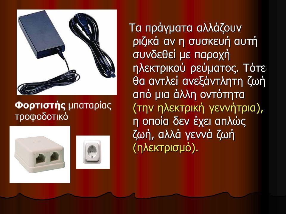 Τα πράγματα αλλάζουν ριζικά αν η συσκευή αυτή συνδεθεί με παροχή ηλεκτρικού ρεύματος. Τότε θα αντλεί ανεξάντλητη ζωή από μια άλλη οντότητα (την ηλεκτρική γεννήτρια), η οποία δεν έχει απλώς ζωή, αλλά γεννά ζωή (ηλεκτρισμό).