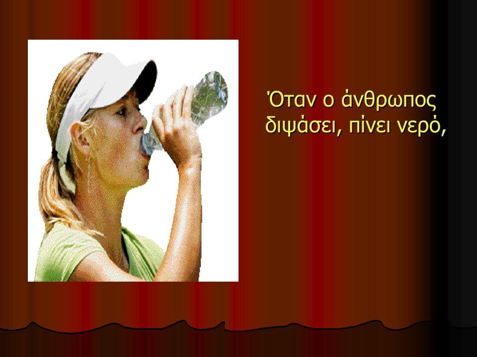 Όταν ο άνθρωπος διψάσει, πίνει νερό,