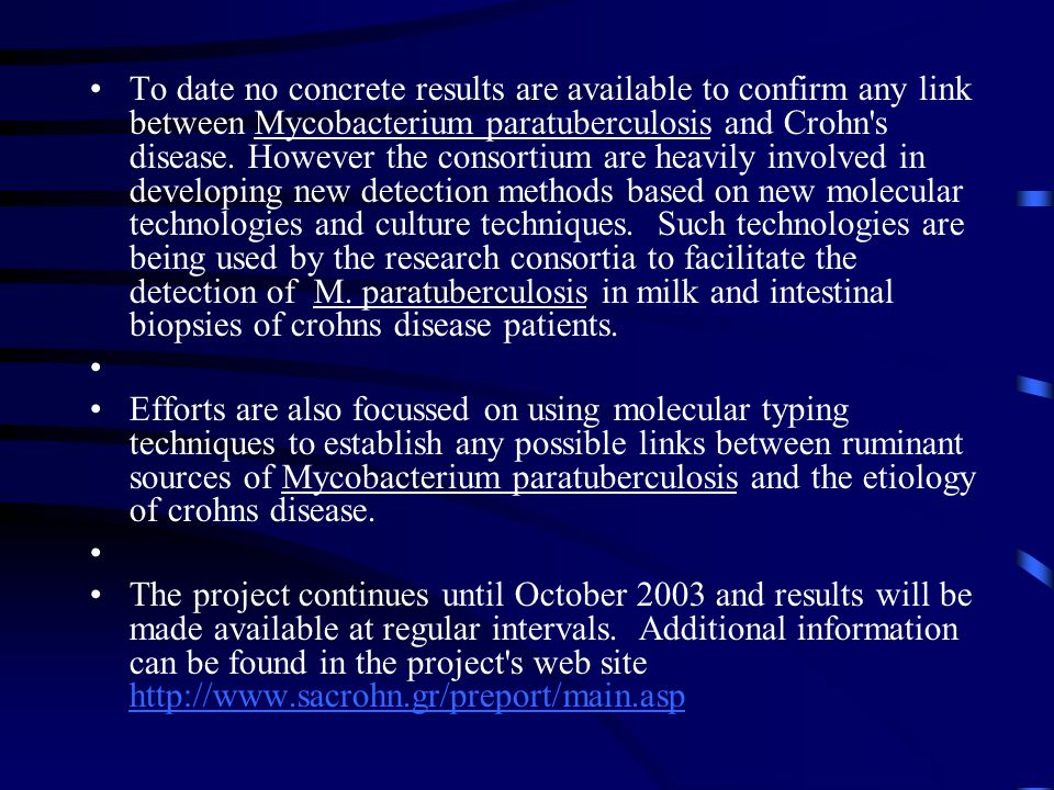 To date no concrete results are available to confirm any link between Mycobacterium paratuberculosis and Crohn s disease. However the consortium are heavily involved in developing new detection methods based on new molecular technologies and culture techniques. Such technologies are being used by the research consortia to facilitate the detection of M. paratuberculosis in milk and intestinal biopsies of crohns disease patients.