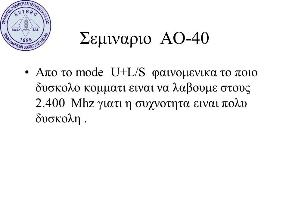 Σεμιναριο ΑΟ-40 Απο το mode U+L/S φαινομενικα το ποιο δυσκολο κομματι ειναι να λαβουμε στους 2.400 Mhz γιατι η συχνοτητα ειναι πολυ δυσκολη .