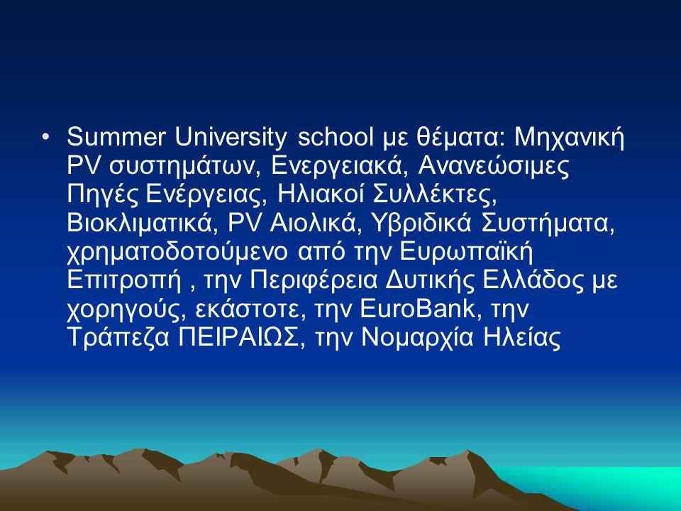 Summer University school με θέματα: Μηχανική PV συστημάτων, Ενεργειακά, Ανανεώσιμες Πηγές Ενέργειας, Ηλιακοί Συλλέκτες, Βιοκλιματικά, PV Αιολικά, Υβριδικά Συστήματα, χρηματοδοτούμενο από την Ευρωπαϊκή Επιτροπή , την Περιφέρεια Δυτικής Ελλάδος με χορηγούς, εκάστοτε, την EuroBank, την Τράπεζα ΠΕΙΡΑΙΩΣ, την Νομαρχία Ηλείας