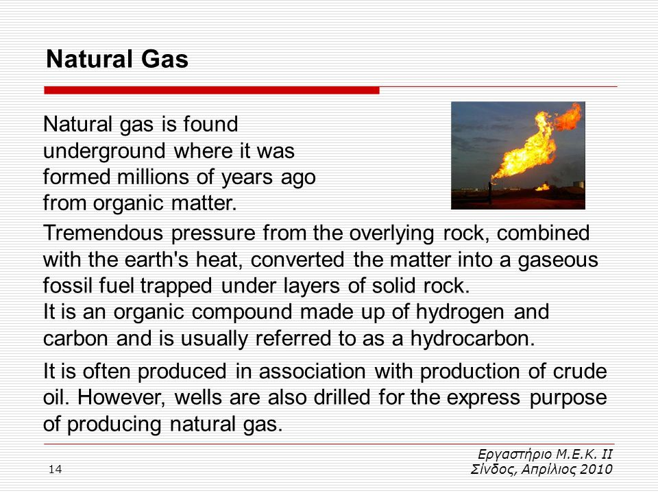 Natural Gas Natural gas is found underground where it was formed millions of years ago from organic matter.