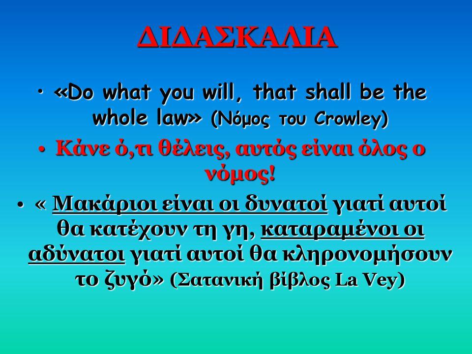 ΔΙΔΑΣΚΑΛΙΑ «Do what you will, that shall be the whole law» (Νόμος του Crowley) Κάνε ό,τι θέλεις, αυτός είναι όλος ο νόμος!