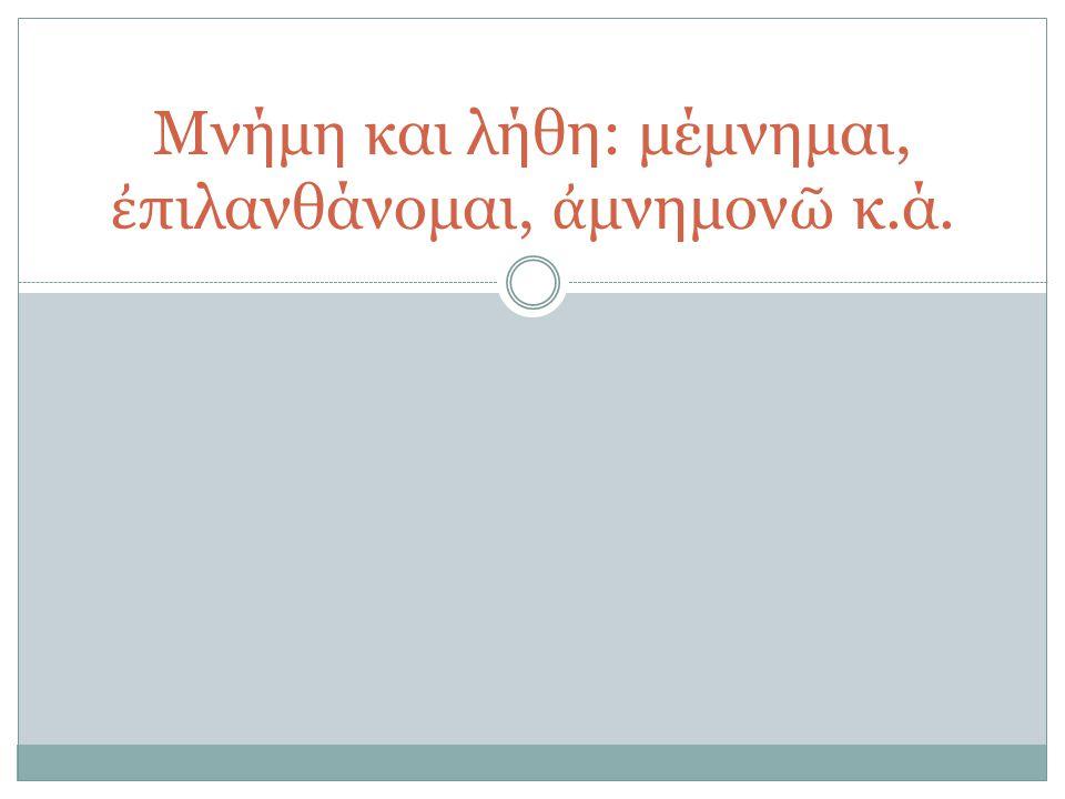 Μνήμη και λήθη: μέμνημαι, ἐπιλανθάνομαι, ἀμνημονῶ κ.ά.