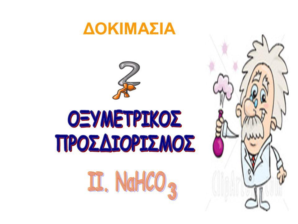 ΔΟΚΙΜΑΣΙΑ ΟΞΥΜΕΤΡΙΚΟΣ ΠΡΟΣΔΙΟΡΙΣΜΟΣ ΙΙ. ΝαHCO 3