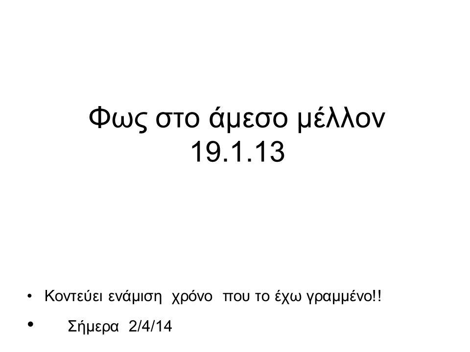 Φως στο άμεσο μέλλον 19.1.13 Σήμερα 2/4/14