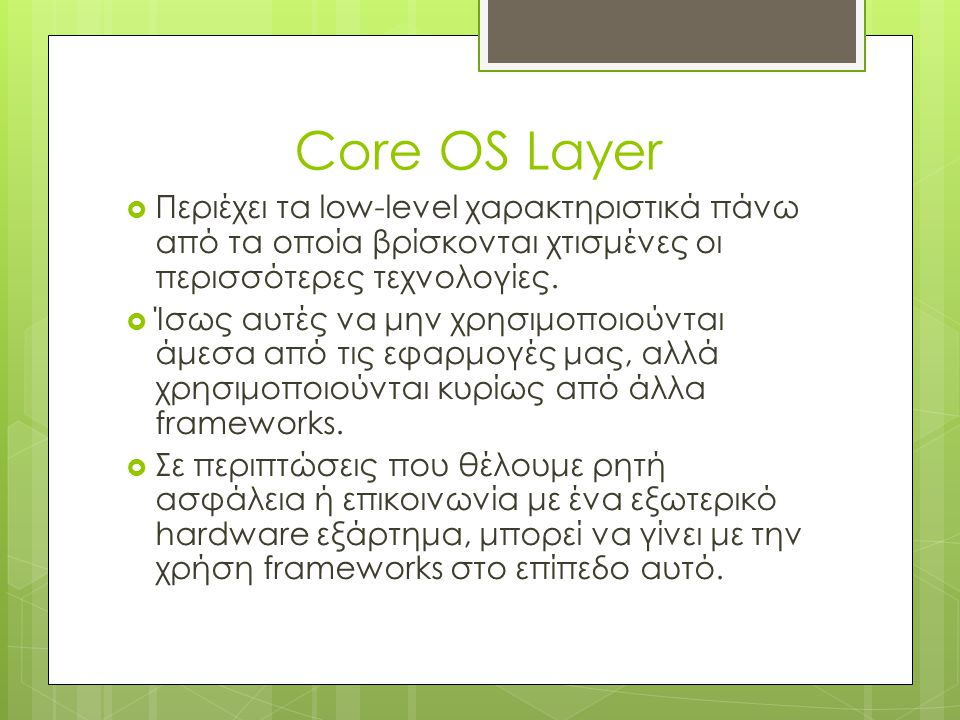 Core OS Layer Περιέχει τα low-level χαρακτηριστικά πάνω από τα οποία βρίσκονται χτισμένες οι περισσότερες τεχνολογίες.