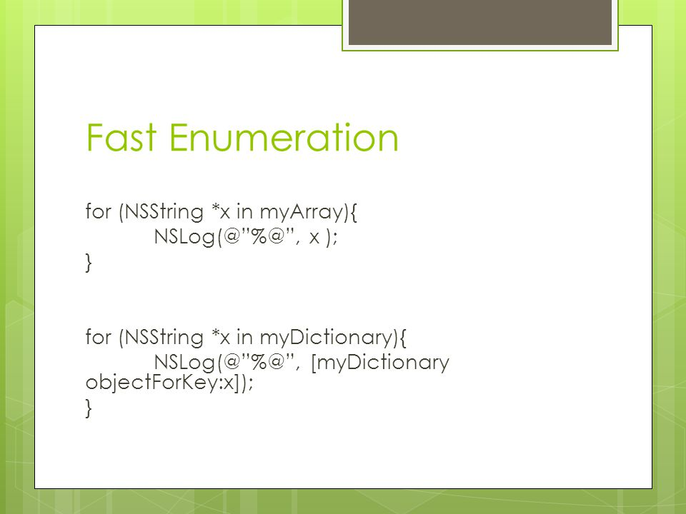 Fast Enumeration for (NSString *x in myArray){  , x ); } for (NSString *x in myDictionary){  , [myDictionary objectForKey:x]);