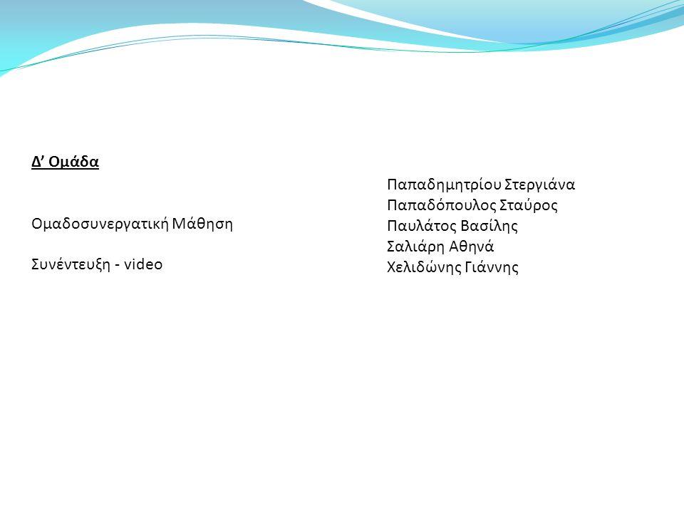 Δ' Ομάδα Ομαδοσυνεργατική Μάθηση. Συνέντευξη - video. Παπαδημητρίου Στεργιάνα. Παπαδόπουλος Σταύρος.