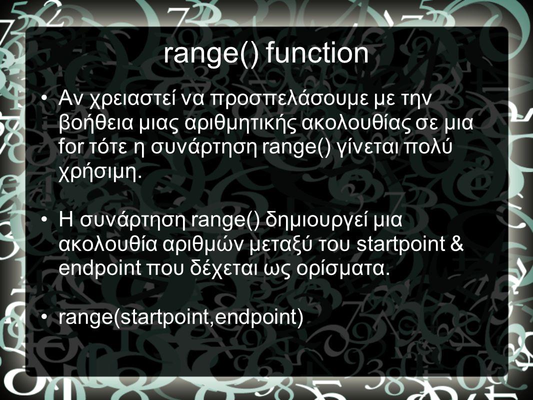range() function Αν χρειαστεί να προσπελάσουμε με την βοήθεια μιας αριθμητικής ακολουθίας σε μια for τότε η συνάρτηση range() γίνεται πολύ χρήσιμη.