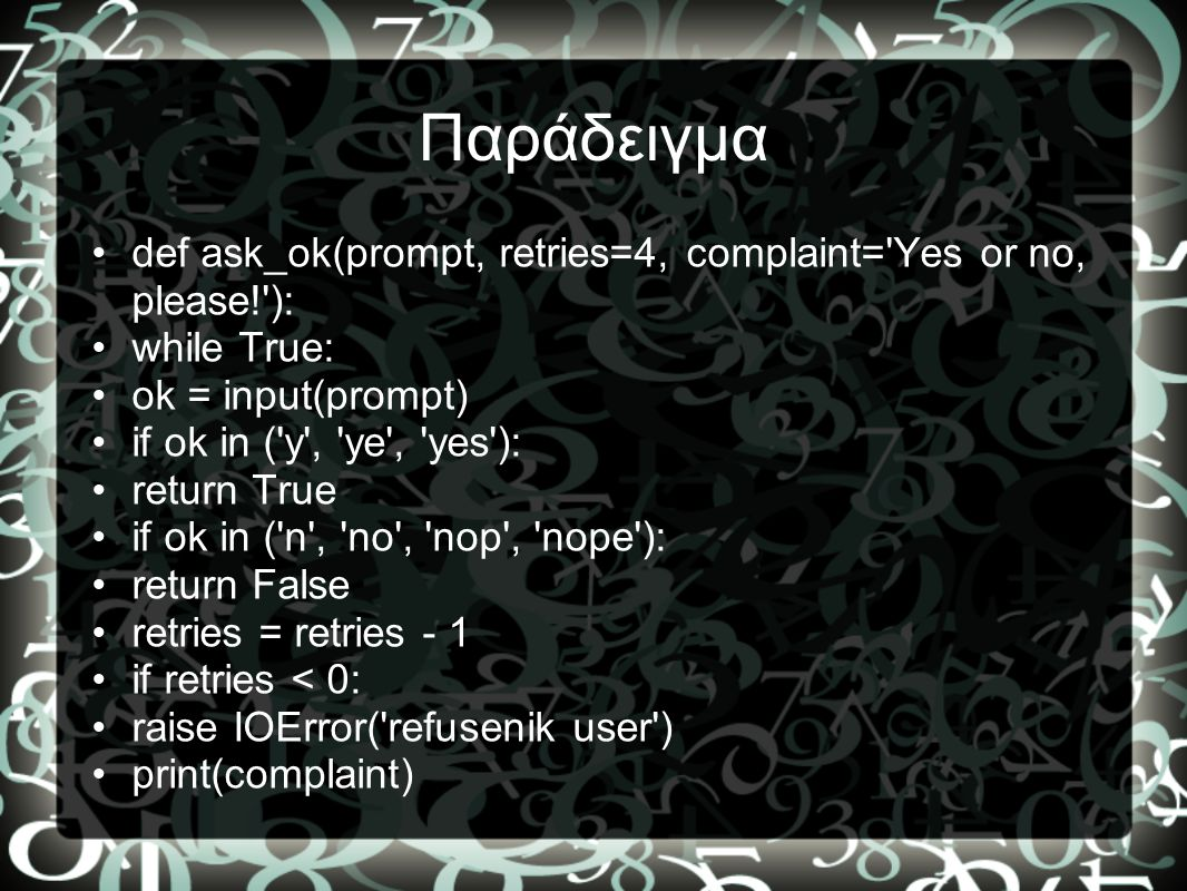 Παράδειγμα def ask_ok(prompt, retries=4, complaint= Yes or no, please! ): while True: ok = input(prompt)