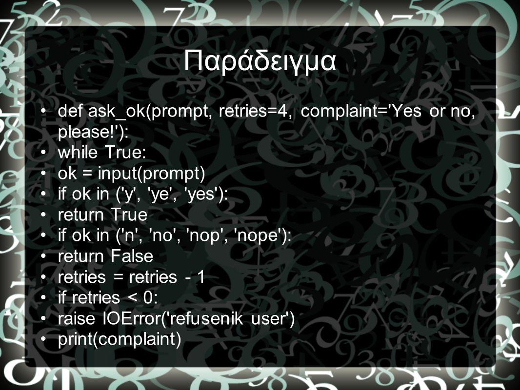 Παράδειγμα def ask_ok(prompt, retries=4, complaint= Yes or no, please! ): while True: ok = input(prompt)