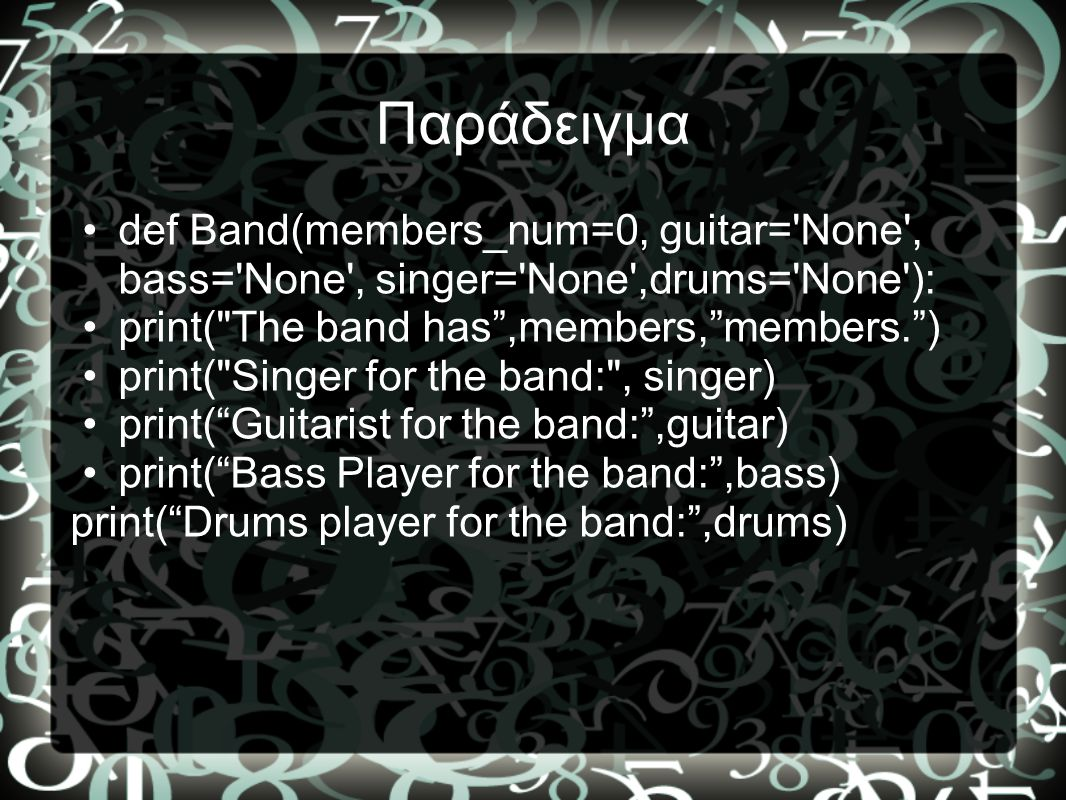 Παράδειγμα def Band(members_num=0, guitar= None , bass= None , singer= None ,drums= None ): print( The band has ,members, members. )