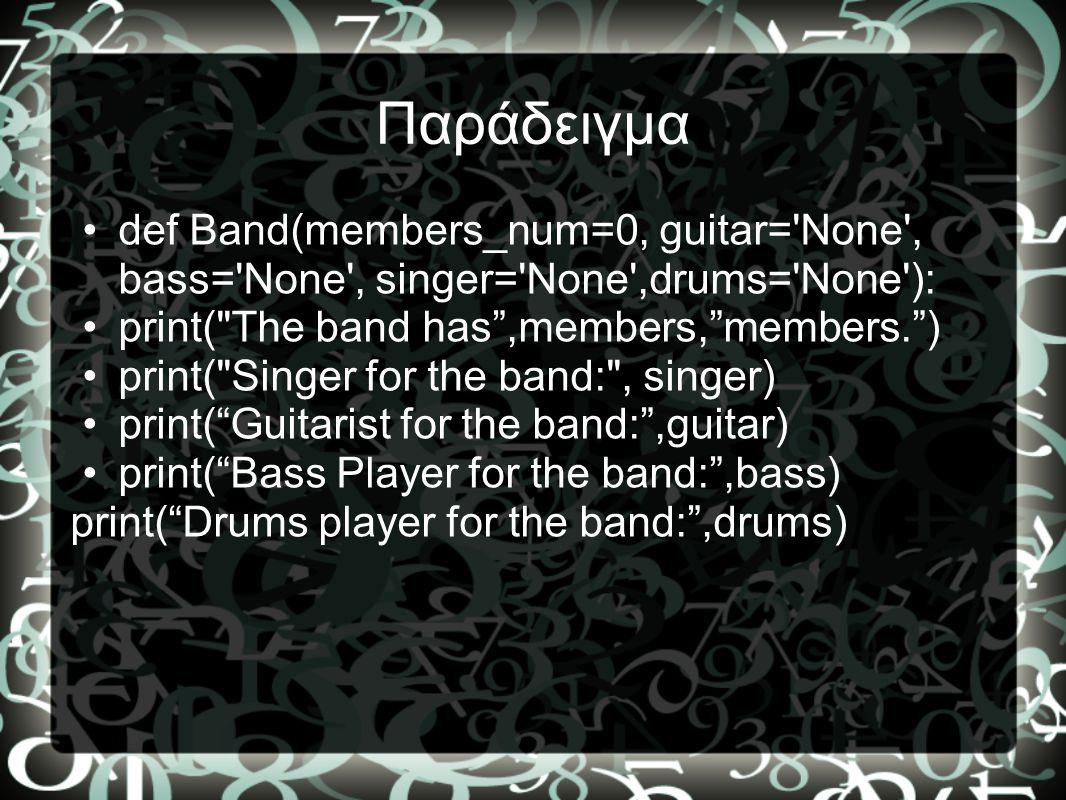 Παράδειγμα def Band(members_num=0, guitar= None , bass= None , singer= None ,drums= None ): print( The band has ,members, members. )
