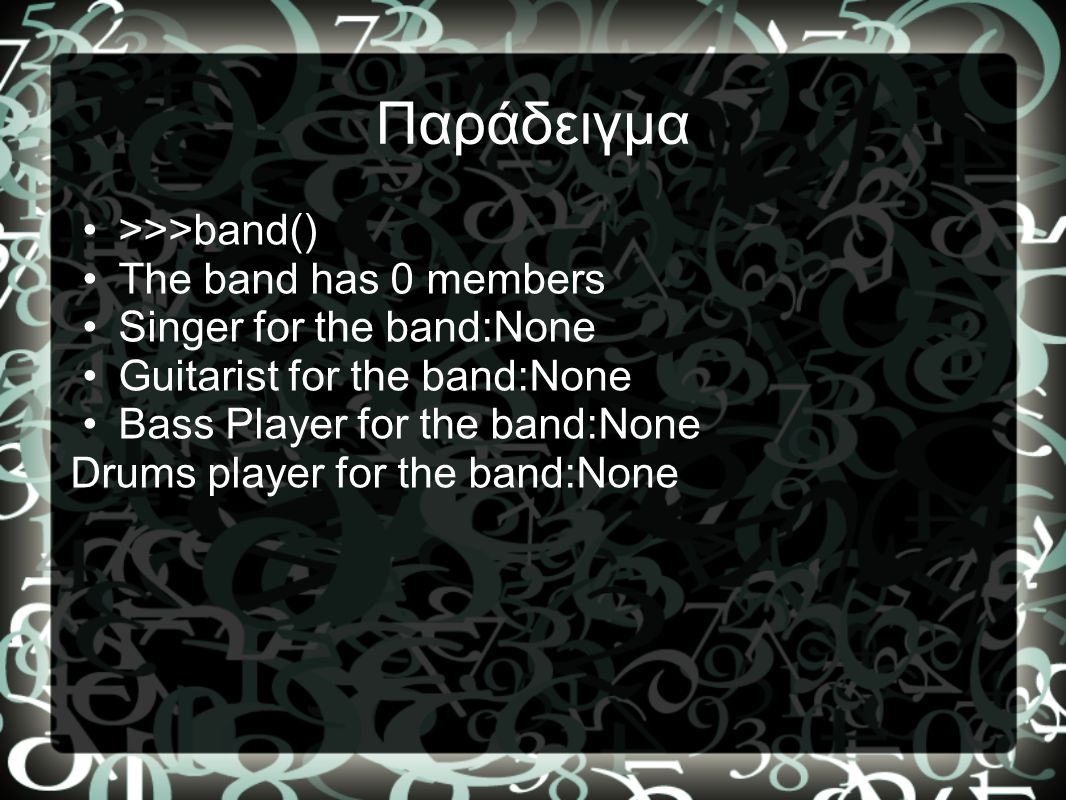 Παράδειγμα >>>band() The band has 0 members